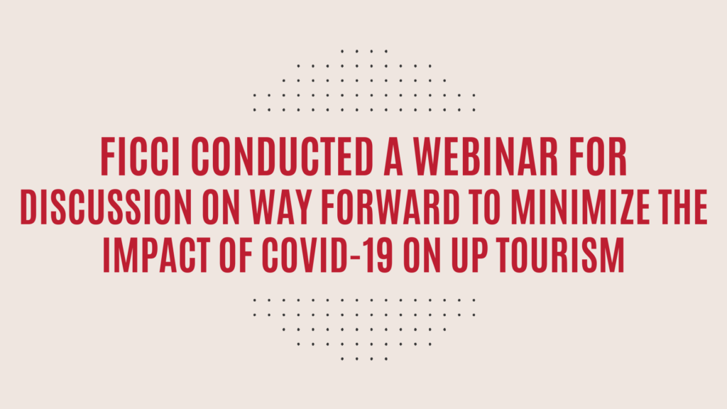 FICCI conducted a Webinar for Discussion on way forward to minimize the Impact of COVID-19 on UP Tourism